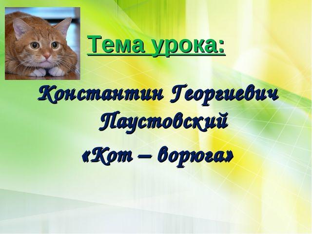 Тема урока: Константин Георгиевич Паустовский «Кот – ворюга»