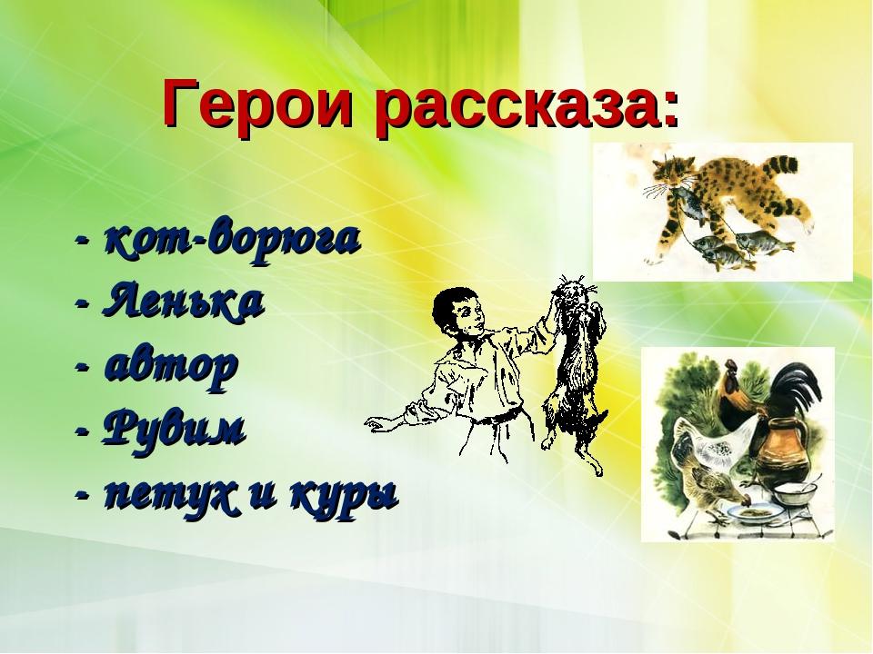 Герои рассказа: - кот-ворюга - Ленька - автор - Рувим - петух и куры