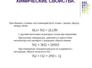 ХИМИЧЕСКИЕ СВОЙСТВА. При обычных условиях азот взаимодействует только с лити