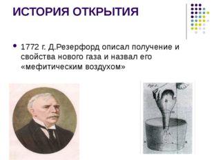 ИСТОРИЯ ОТКРЫТИЯ 1772 г. Д.Резерфорд описал получение и свойства нового газа