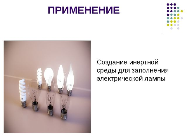 ПРИМЕНЕНИЕ Создание инертной среды для заполнения электрической лампы