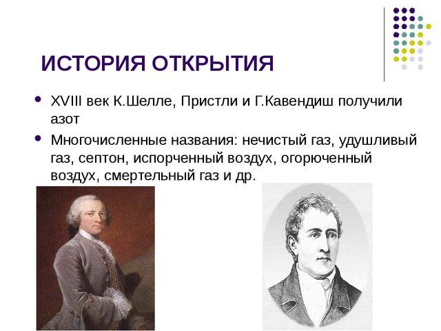 ИСТОРИЯ ОТКРЫТИЯ XVIII век К.Шелле, Пристли и Г.Кавендиш получили азот Многоч...