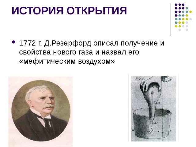 ИСТОРИЯ ОТКРЫТИЯ 1772 г. Д.Резерфорд описал получение и свойства нового газа...