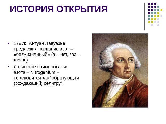 ИСТОРИЯ ОТКРЫТИЯ 1787г. Антуан Лавуазье предложил название азот – «безжизненн...