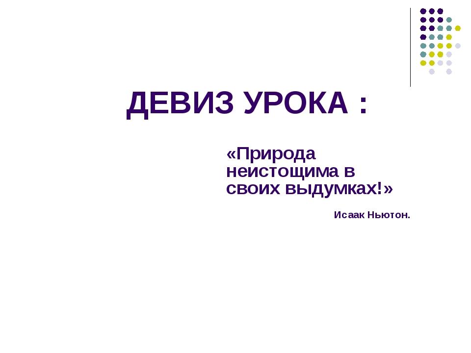 ДЕВИЗ УРОКА : «Природа неистощима в своих выдумках!» Исаак Ньютон.