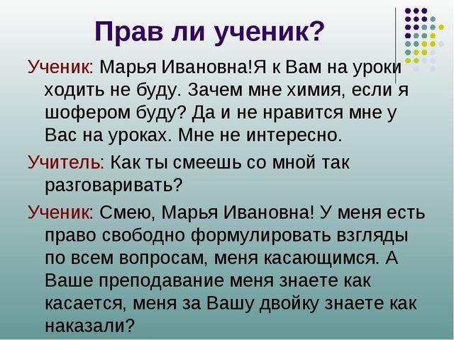 Прав ли ученик? Ученик: Марья Ивановна!Я к Вам на уроки ходить не буду. Зачем...