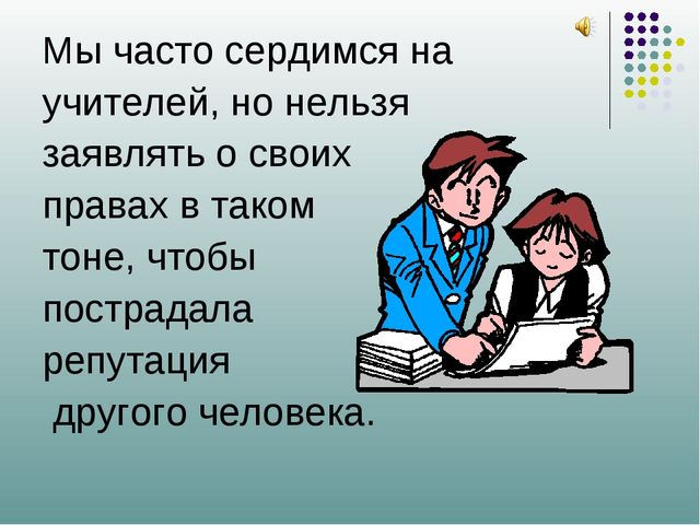 Мы часто сердимся на учителей, но нельзя заявлять о своих правах в таком тоне...