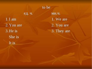 to be ед. ч.мн.ч. 1.I am1. We are 2.You are2. You are 3.