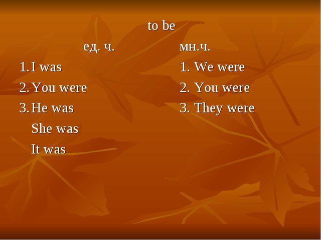 to be ед. ч.мн.ч. 1.I was1. We were 2.You were2. You were...