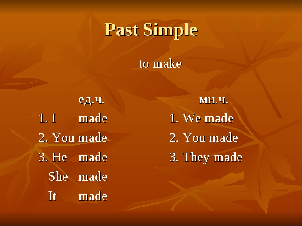 Past Simple 					to make				 			ед.ч.				мн.ч. 	1. I 	made			1. We made 	2. Y...