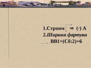 В 1.Строим  (·) А 2.Ширина фартука ВВ1=(Сб:2)+6 В1= (Сб:2)+6