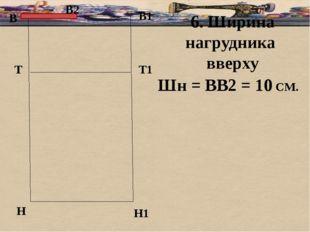 В В1 Т Н Т1 Н1 6. Ширина нагрудника вверху Шн = ВВ2 = 10 СМ. В2