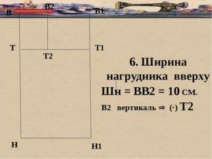 В В1 Т Н Т1 Н1 6. Ширина нагрудника вверху Шн = ВВ2 = 10 СМ. В2 вертикаль 