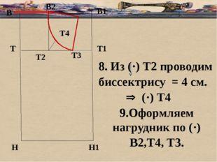 б В В1 Т Н Т1 Н1 8. Из (·) Т2 проводим биссектрису = 4 см.  (·) Т4 9.Оформля