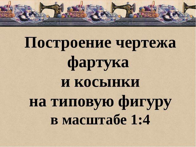 Построение чертежа фартука и косынки на типовую фигуру в масштабе 1:4
