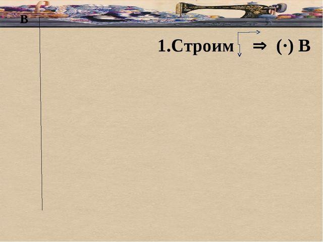 В 1.Строим  (·) В