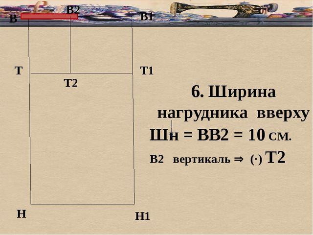 В В1 Т Н Т1 Н1 6. Ширина нагрудника вверху Шн = ВВ2 = 10 СМ. В2 вертикаль ...