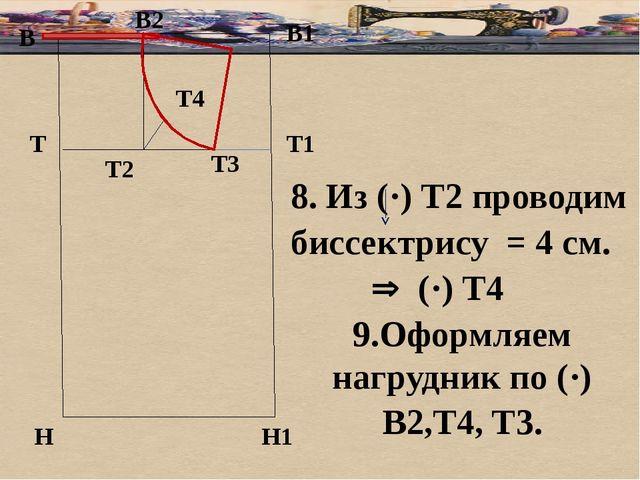 б В В1 Т Н Т1 Н1 8. Из (·) Т2 проводим биссектрису = 4 см.  (·) Т4 9.Оформля...