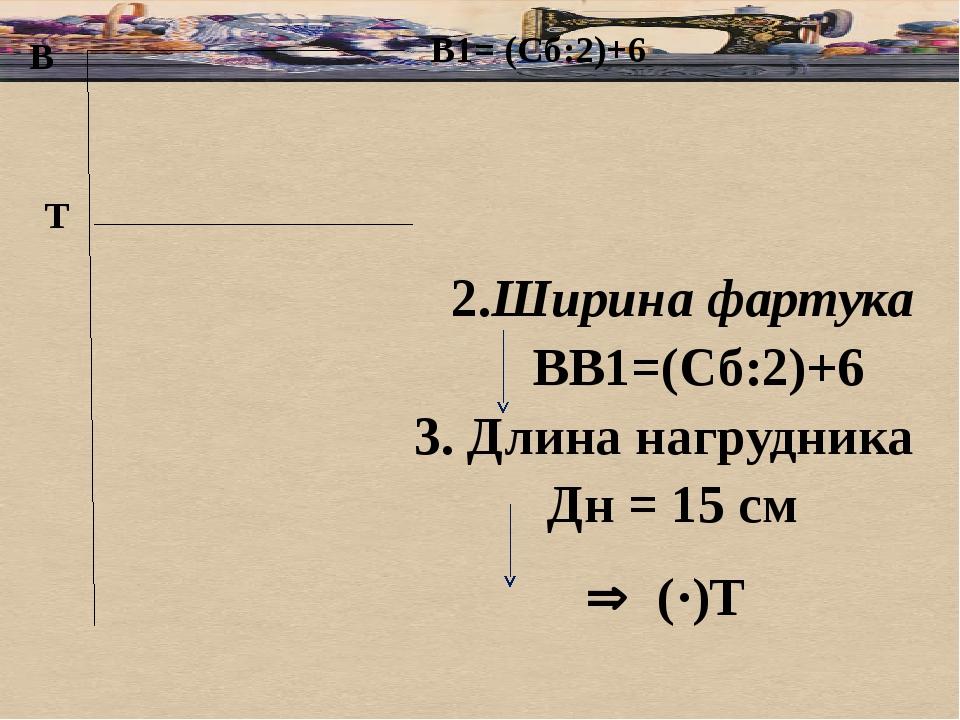 В 2.Ширина фартука ВВ1=(Сб:2)+6 3. Длина нагрудника Дн = 15 см В1= (Сб:2)+6...