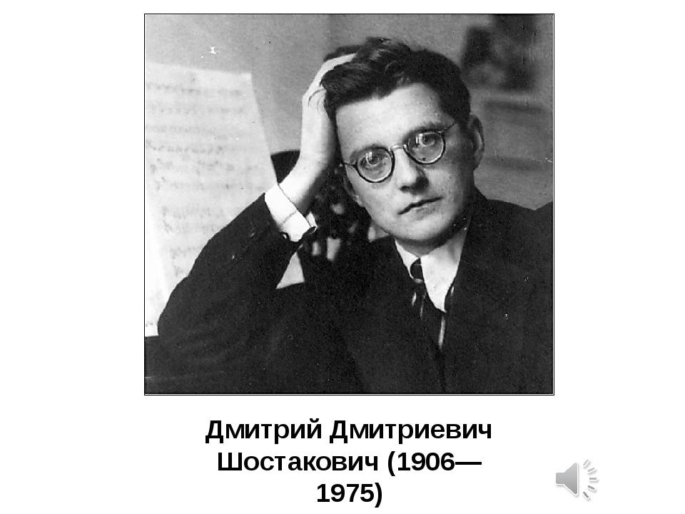 Дмитрий Дмитриевич Шостакович (1906—1975) Нет ни одного человека, которому бы...