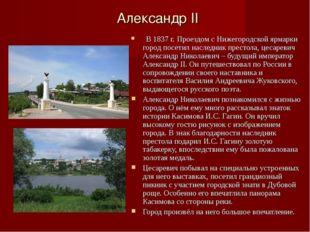 Александр II В 1837 г. Проездом с Нижегородской ярмарки город посетил наследн