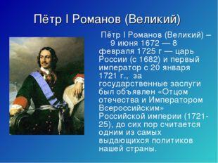 Пётр I Романов (Великий) Пётр I Романов (Великий) – 9 июня 1672 — 8 февраля 1