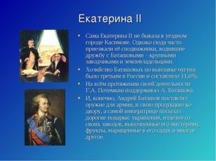 Екатерина II Сама Екатерина II не бывала в уездном городе Касимове. Однако сю