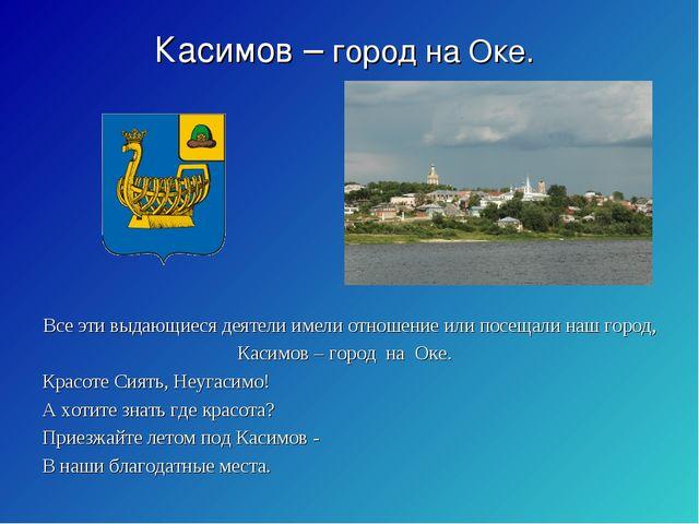 Касимов – город на Оке. Все эти выдающиеся деятели имели отношение или посеща...