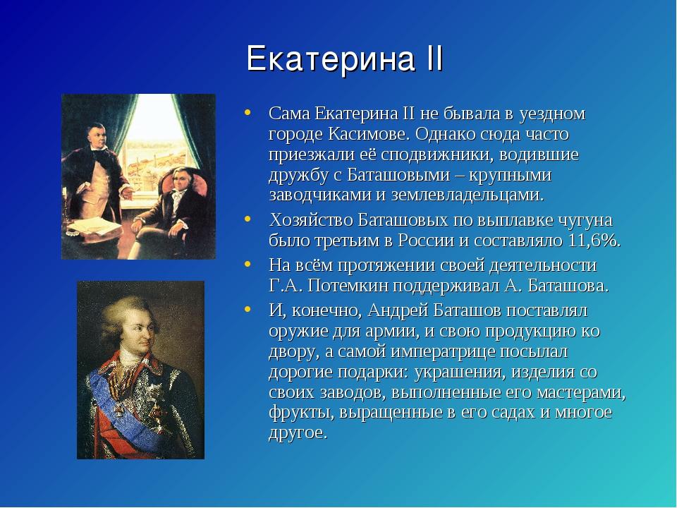 Екатерина II Сама Екатерина II не бывала в уездном городе Касимове. Однако сю...