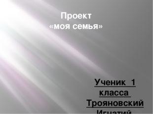 Проект «моя семья» Ученик 1 класса Трояновский Игнатий Руководитель Храмова И