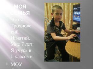 МОЯ СЕМЬЯ Это я-Трояновский Игнатий. Мне 7 лет. Я учусь в 1 классе в МОУ Сычё