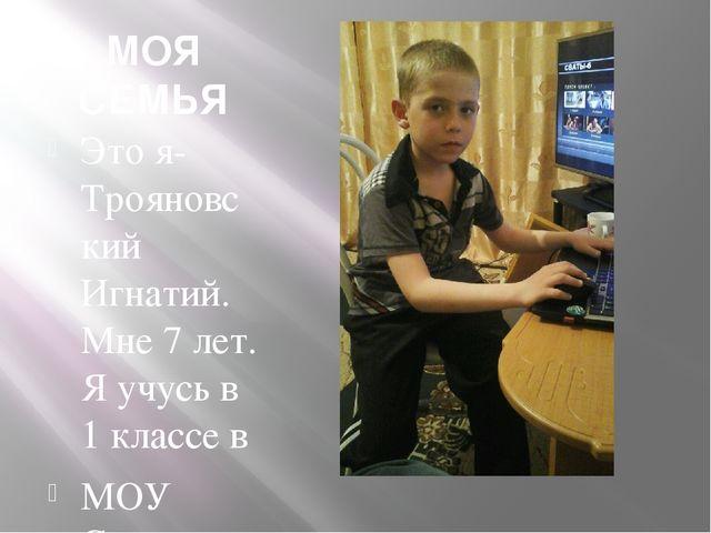 МОЯ СЕМЬЯ Это я-Трояновский Игнатий. Мне 7 лет. Я учусь в 1 классе в МОУ Сычё...