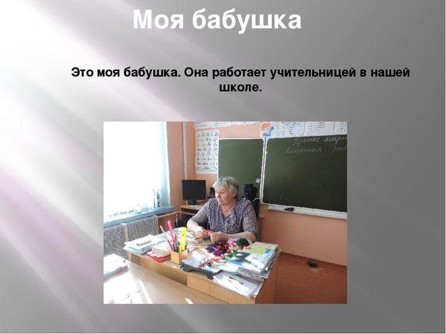 Моя бабушка Это моя бабушка. Она работает учительницей в нашей школе.