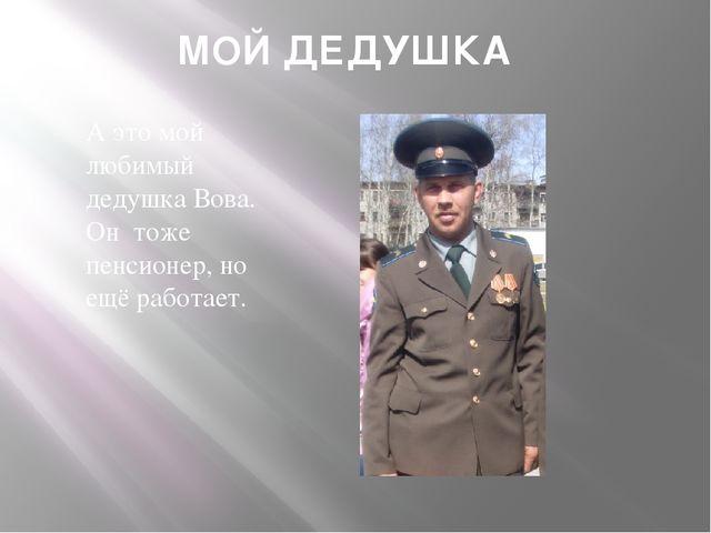 МОЙ ДЕДУШКА А это мой любимый дедушка Вова. Он тоже пенсионер, но ещё работает.