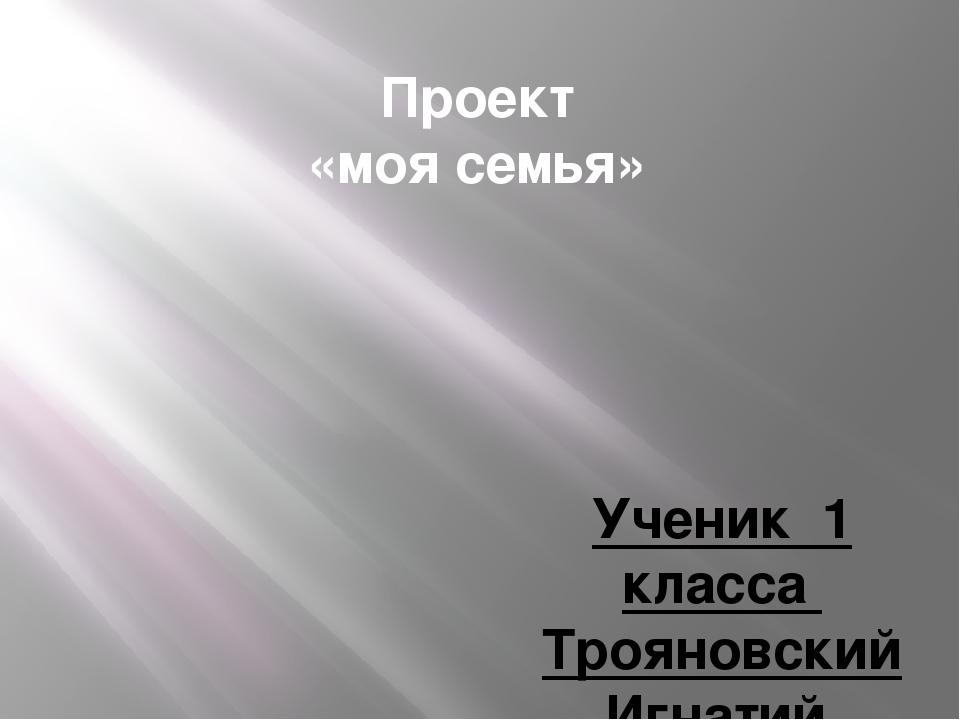 Проект «моя семья» Ученик 1 класса Трояновский Игнатий Руководитель Храмова И...