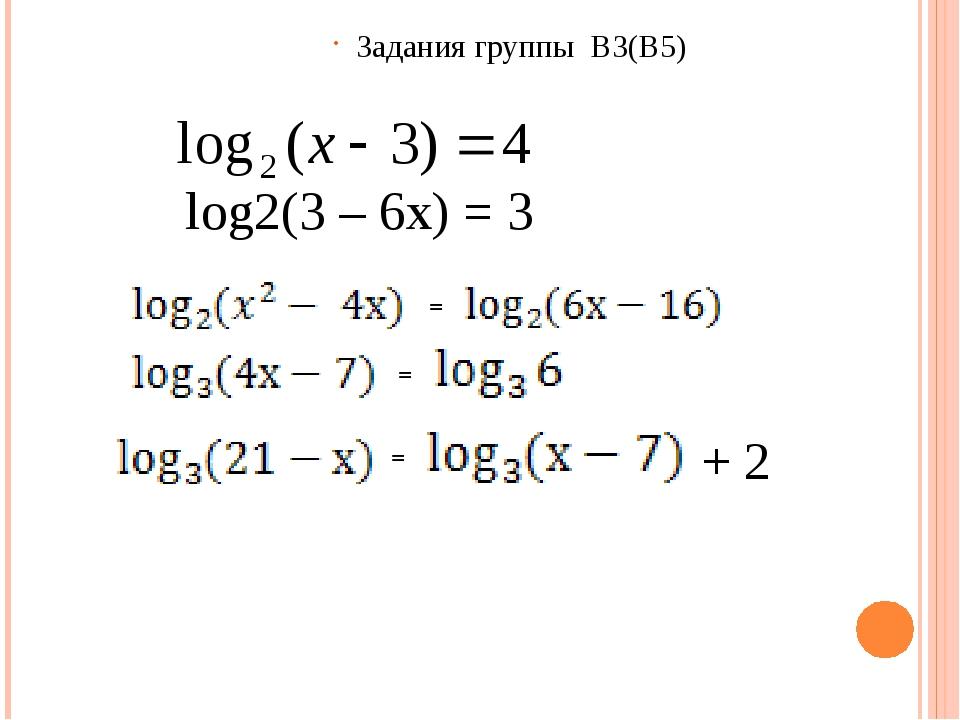 Задания группы В3(В5) log2(3 – 6x) = 3 = = = + 2