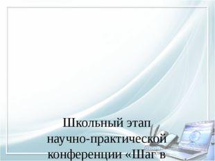 Школьный этап научно-практической конференции «Шаг в будущее»
