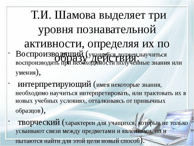 Т.И. Шамова выделяет три уровня познавательной активности, определяя их по о...
