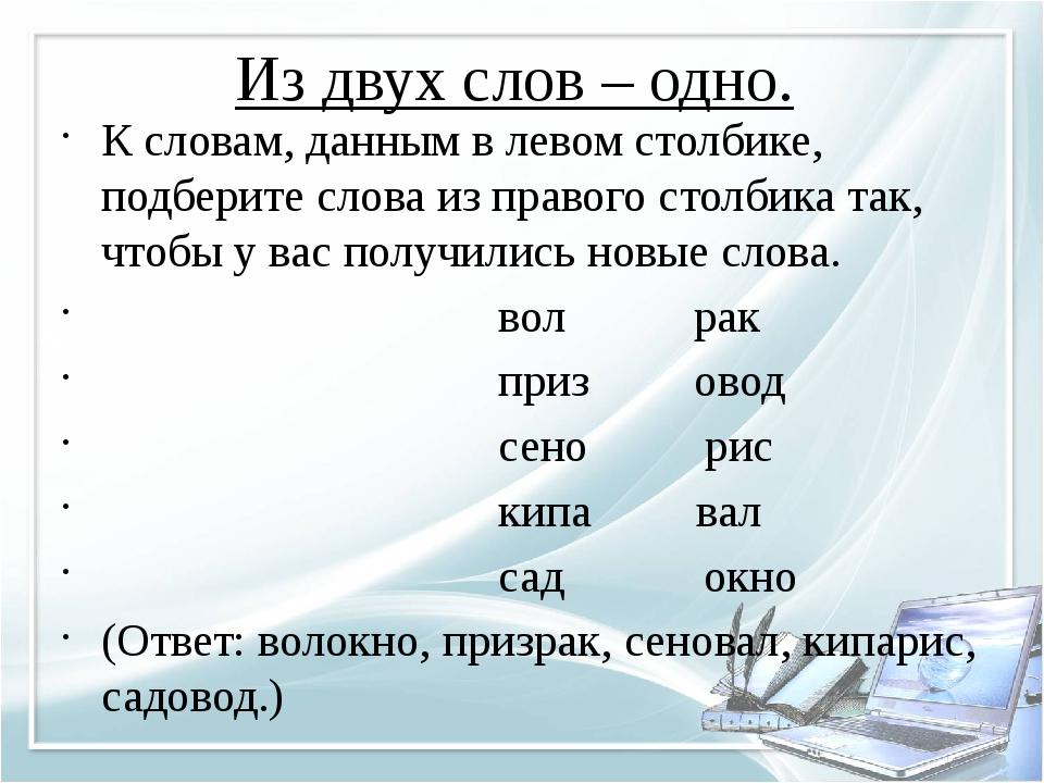 Из двух слов – одно. К словам, данным в левом столбике, подберите слова из пр...