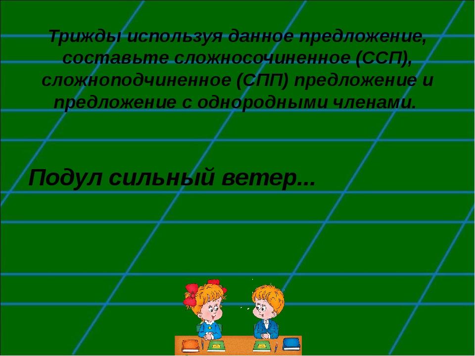 Трижды используя данное предложение, составьте сложносочиненное (ССП), сложно...