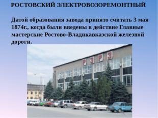 РОСТОВСКИЙ ЭЛЕКТРОВОЗОРЕМОНТНЫЙ Датой образования завода принято считать 3 м