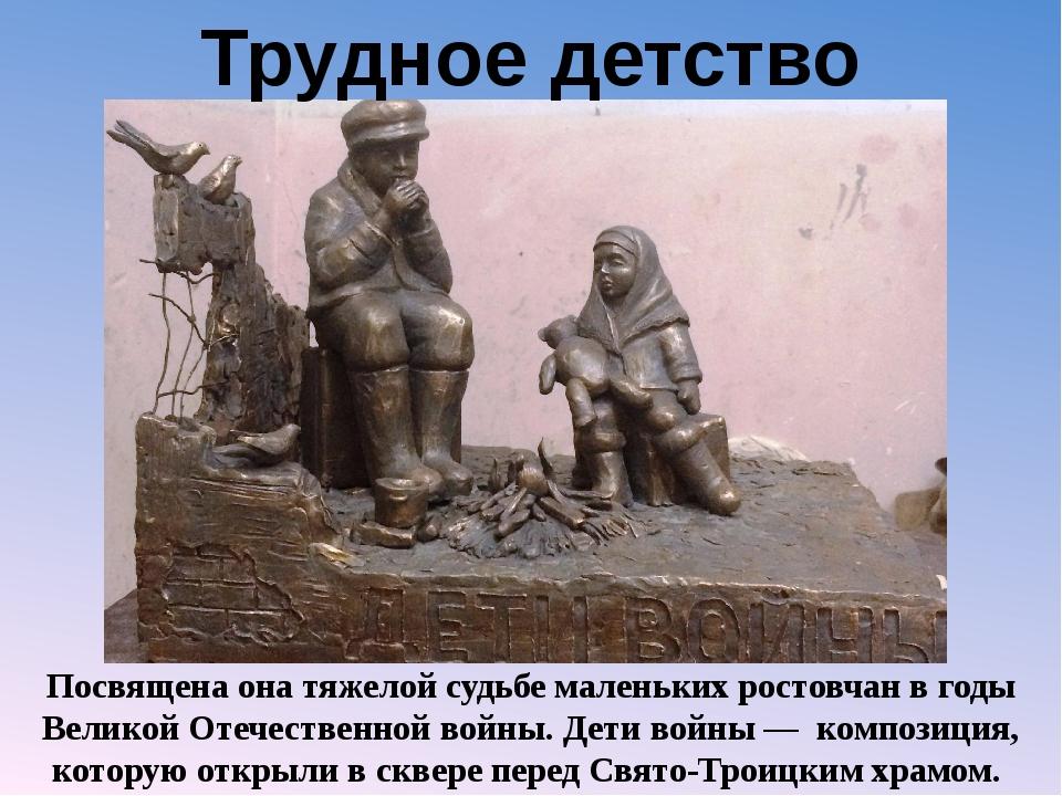 Трудное детство Посвящена она тяжелой судьбе маленьких ростовчан в годы Велик...
