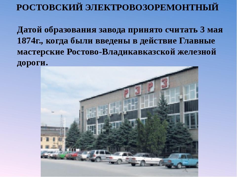 РОСТОВСКИЙ ЭЛЕКТРОВОЗОРЕМОНТНЫЙ Датой образования завода принято считать 3 м...