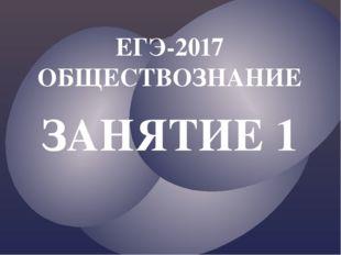 ЗАНЯТИЕ 1 ЕГЭ-2017 ОБЩЕСТВОЗНАНИЕ
