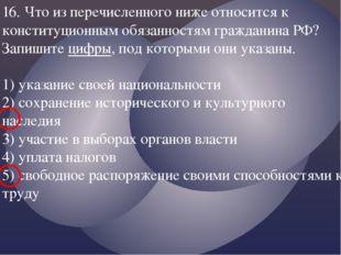 16. Что из перечисленного ниже относится к конституционным обязанностям гражд