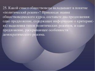 25. Какой смысл обществоведы вкладывают в понятие «политический режим»? Привл
