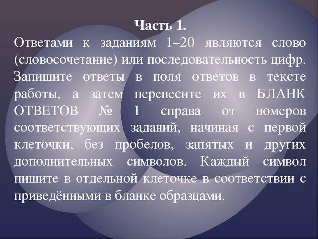 Часть 1. Ответами к заданиям 1–20 являются слово (словосочетание) или последо...