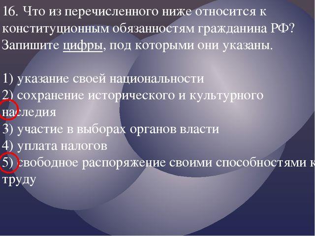 16. Что из перечисленного ниже относится к конституционным обязанностям гражд...