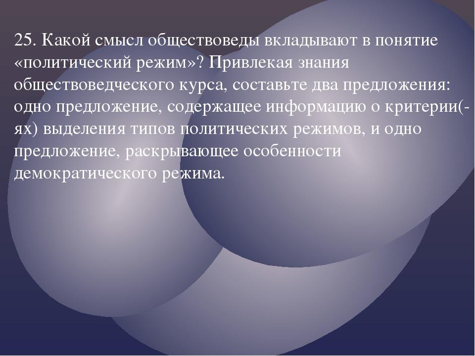 25. Какой смысл обществоведы вкладывают в понятие «политический режим»? Привл...
