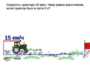 Скорость трактора 15 км/ч. Чему равно расстояние, если трактор был в пути 2 ч?